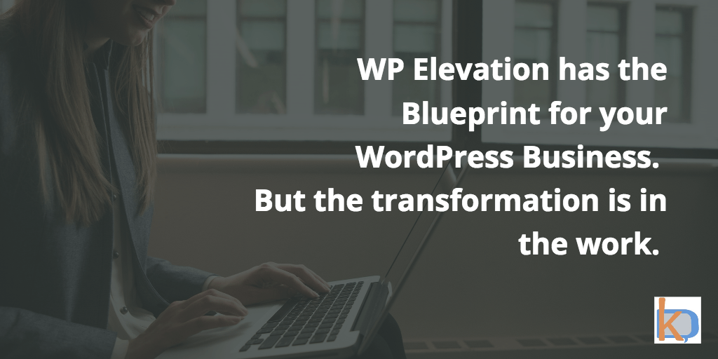 WP Elevation has the blueprint for your business. But the transformation is in the work