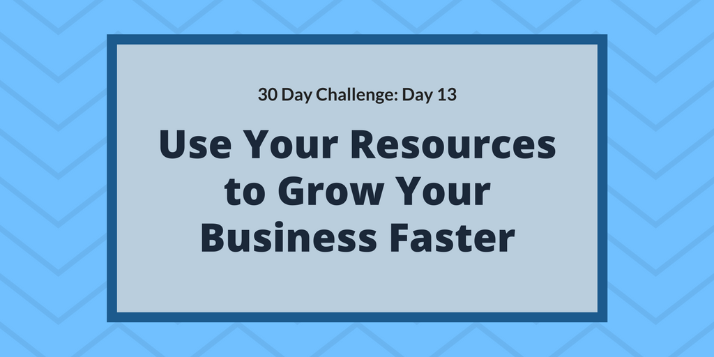 Use Your Resources to Grow Your Business Faster