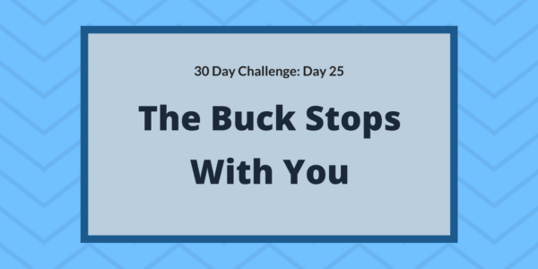 The buck stops with you